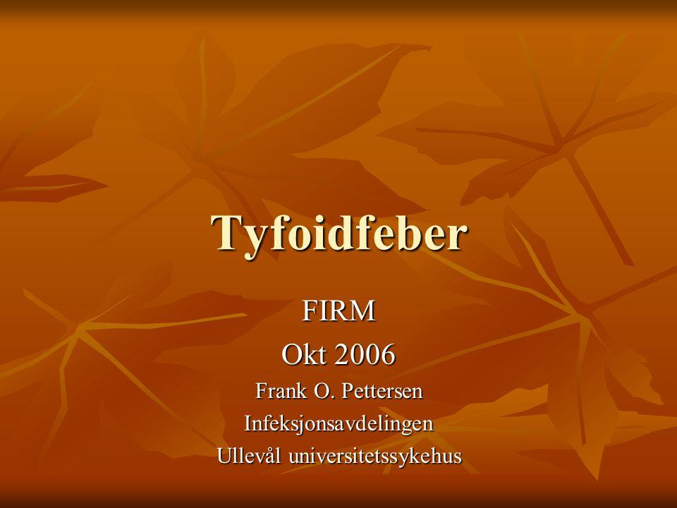 Tyfoidfeber FIRM Okt 2006 Frank O. Pettersen Infeksjonsavdelingen Ullevål universitetssykehus