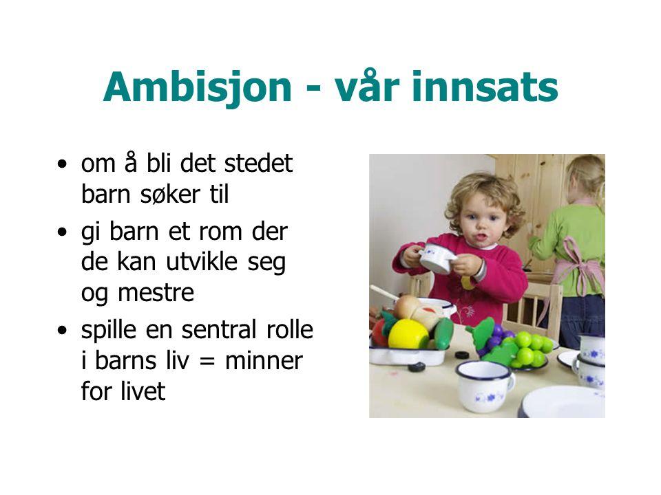 Ambisjon - vår innsats •om å bli det stedet barn søker til •gi barn et rom der de kan utvikle seg og mestre •spille en sentral rolle i barns liv = minner for livet