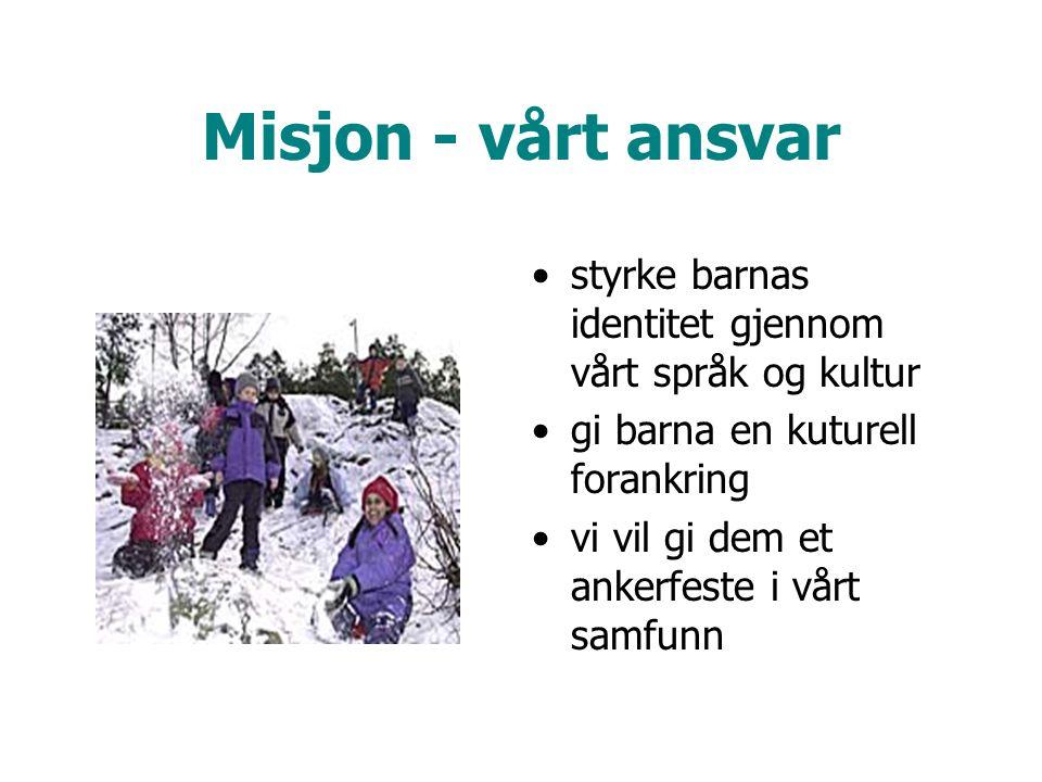 Misjon - vårt ansvar •styrke barnas identitet gjennom vårt språk og kultur •gi barna en kuturell forankring •vi vil gi dem et ankerfeste i vårt samfunn