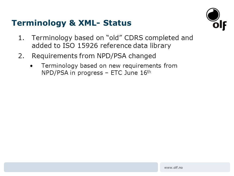 www.olf.no Terminology & XML- Status 1.Terminology based on old CDRS completed and added to ISO 15926 reference data library 2.Requirements from NPD/PSA changed •Terminology based on new requirements from NPD/PSA in progress – ETC June 16 th