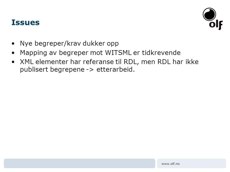 www.olf.no Issues •Nye begreper/krav dukker opp •Mapping av begreper mot WITSML er tidkrevende •XML elementer har referanse til RDL, men RDL har ikke