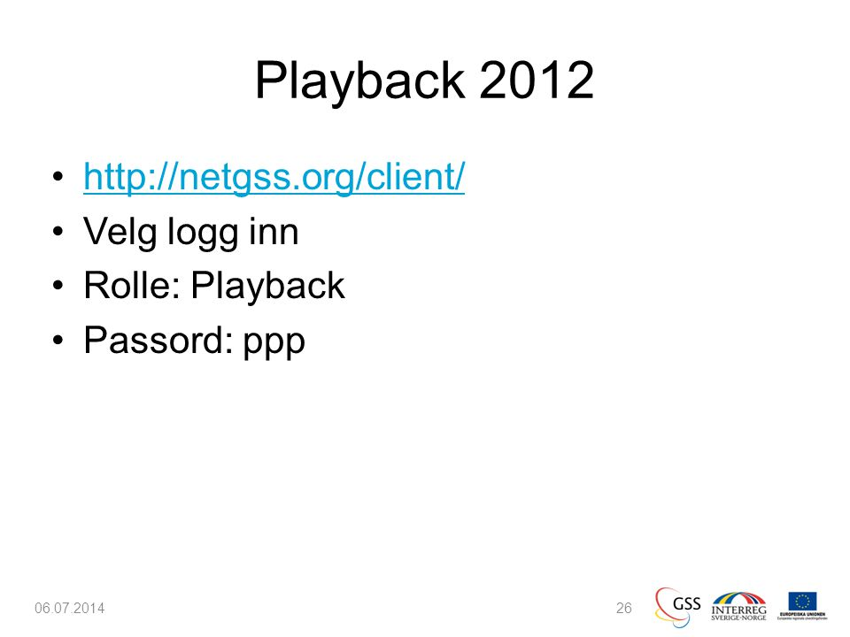 Playback 2012 •http://netgss.org/client/http://netgss.org/client/ •Velg logg inn •Rolle: Playback •Passord: ppp 06.07.201426