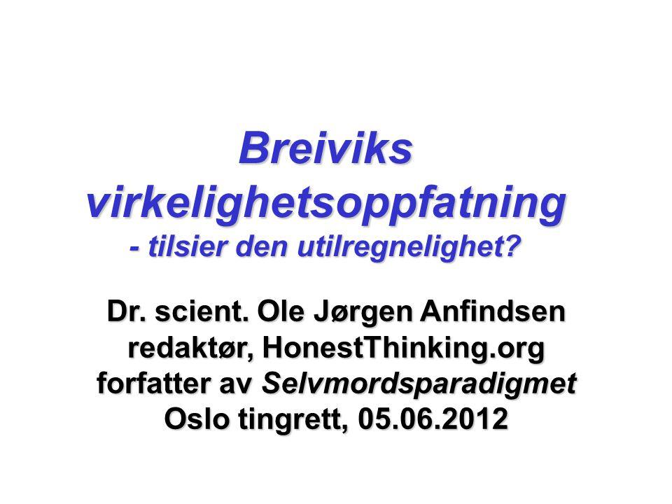 Dr. scient. Ole Jørgen Anfindsen redaktør, HonestThinking.org forfatter av Selvmordsparadigmet Oslo tingrett, 05.06.2012 Breiviks virkelighetsoppfatni