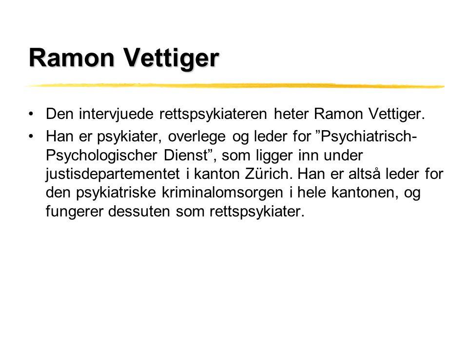 """Ramon Vettiger •Den intervjuede rettspsykiateren heter Ramon Vettiger. •Han er psykiater, overlege og leder for """"Psychiatrisch- Psychologischer Dienst"""