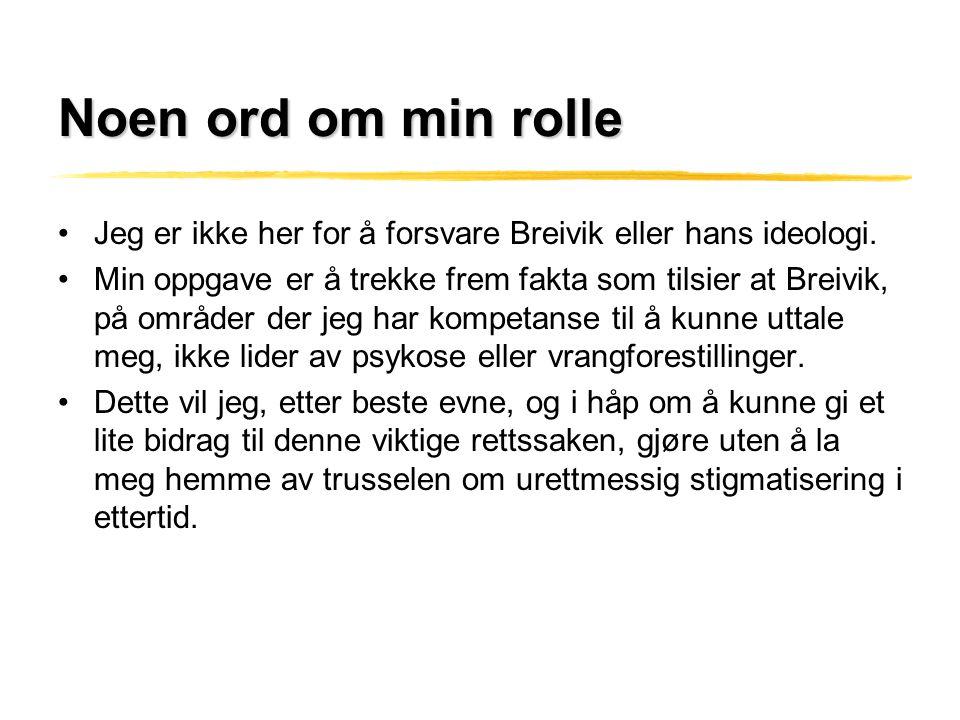 Noen ord om min rolle •Jeg er ikke her for å forsvare Breivik eller hans ideologi. •Min oppgave er å trekke frem fakta som tilsier at Breivik, på områ