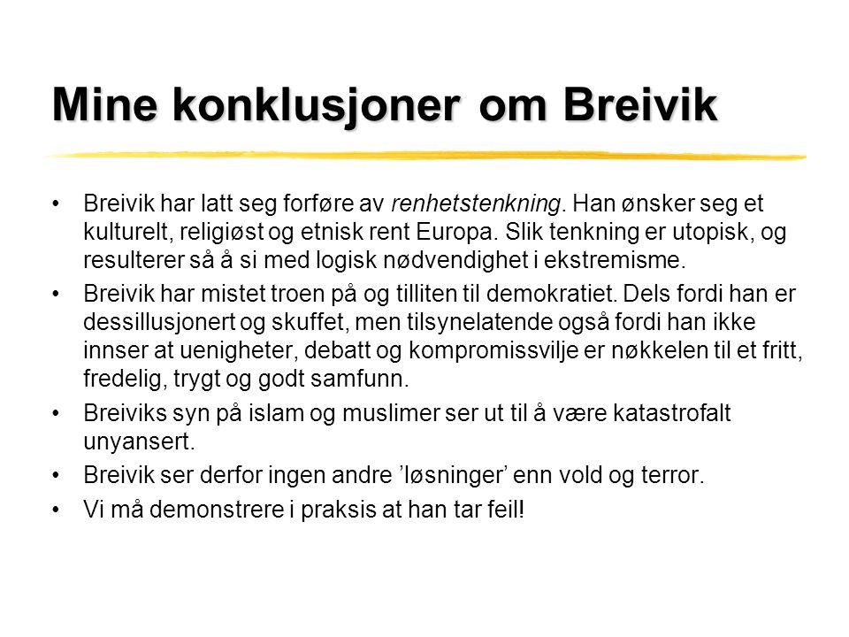 Mine konklusjoner om Breivik •Breivik har latt seg forføre av renhetstenkning. Han ønsker seg et kulturelt, religiøst og etnisk rent Europa. Slik tenk