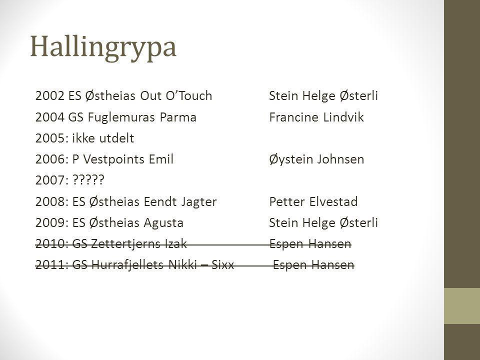 Hallingrypa 2002 ES Østheias Out O'Touch Stein Helge Østerli 2004 GS Fuglemuras ParmaFrancine Lindvik 2005: ikke utdelt 2006: P Vestpoints EmilØystein