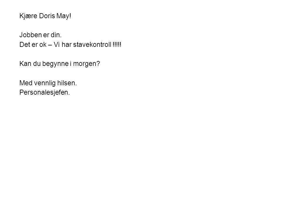 Kjære Doris May! Jobben er din. Det er ok – Vi har stavekontroll !!!!! Kan du begynne i morgen? Med vennlig hilsen. Personalesjefen.