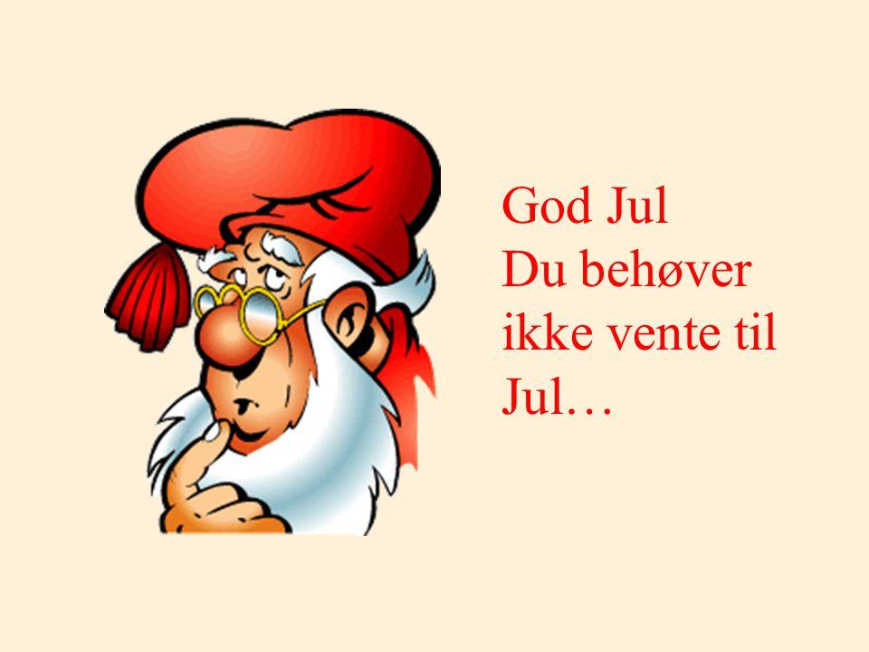 Vent ikke... For du vet ikke om den neste Jul kommer...