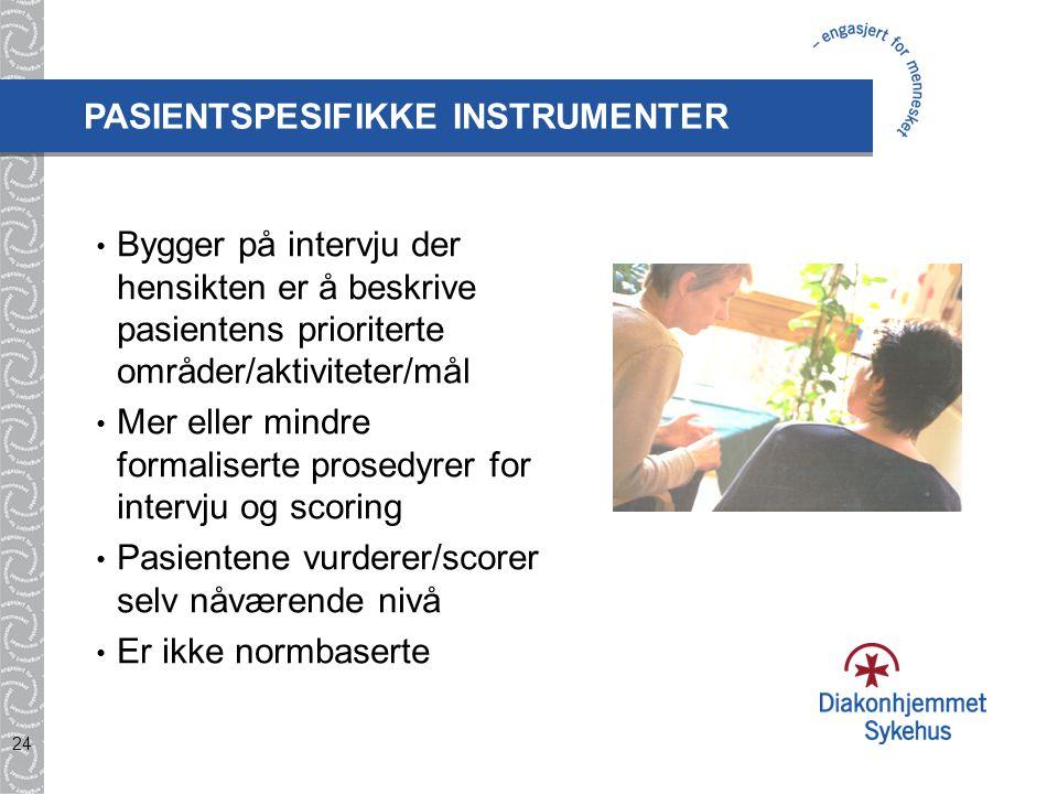 24 PASIENTSPESIFIKKE INSTRUMENTER Bygger på intervju der hensikten er å beskrive pasientens prioriterte områder/aktiviteter/mål Mer eller mindre forma