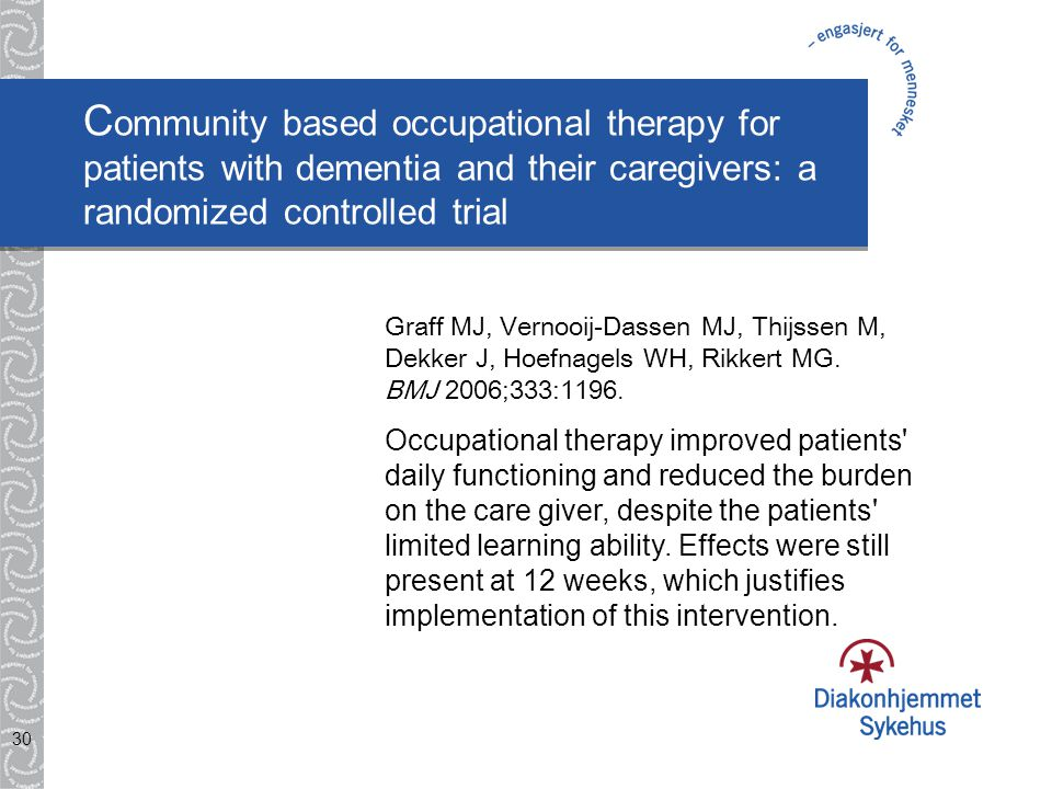 30 C ommunity based occupational therapy for patients with dementia and their caregivers: a randomized controlled trial Graff MJ, Vernooij-Dassen MJ, Thijssen M, Dekker J, Hoefnagels WH, Rikkert MG.