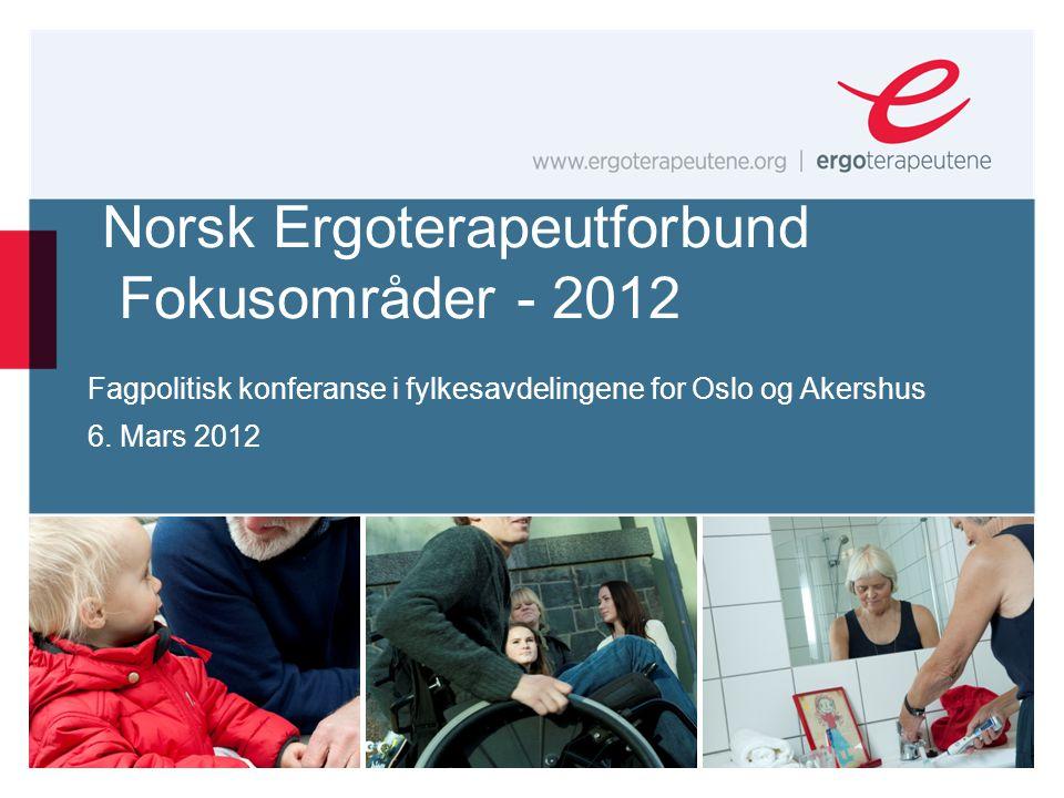 Norsk Ergoterapeutforbund Fokusområder - 2012 Fagpolitisk konferanse i fylkesavdelingene for Oslo og Akershus 6. Mars 2012