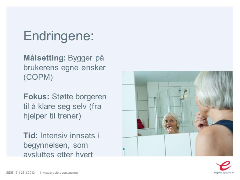 SIDE ||www.ergoterapeutene.org| Endringene: 26.1.2012 Målsetting: Bygger på brukerens egne ønsker (COPM) Fokus: Støtte borgeren til å klare seg selv (