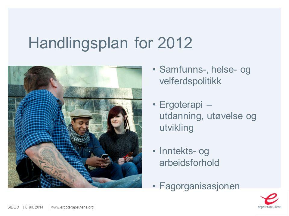 SIDE ||www.ergoterapeutene.org| Handlingsplan for 2012 6. jul. 2014 Samfunns-, helse- og velferdspolitikk Ergoterapi – utdanning, utøvelse og utviklin