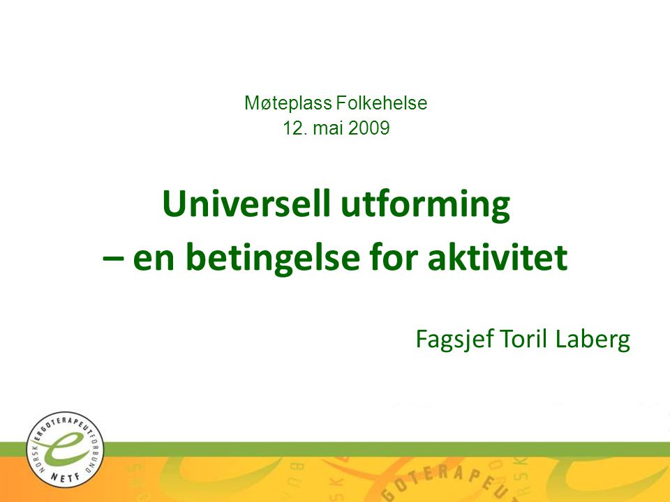 Møteplass Folkehelse 12. mai 2009 Universell utforming – en betingelse for aktivitet Fagsjef Toril Laberg