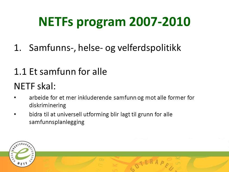 NETFs program 2007-2010 3.Fagpolitikk og yrkesutøvelse 3.1Rammebetingelser for yrkesutøvelsen NETF skal: arbeide for at befolkningen sikres nødvendig og likeverdig tilgang til ergoterapikompetanse stimulere til at ergoterapeuter ser sitt samfunnsansvar og bidrar aktivt med sin kompetanse på systemnivå arbeide for hensiktsmessig tverrfaglig og tverretatlig samarbeid