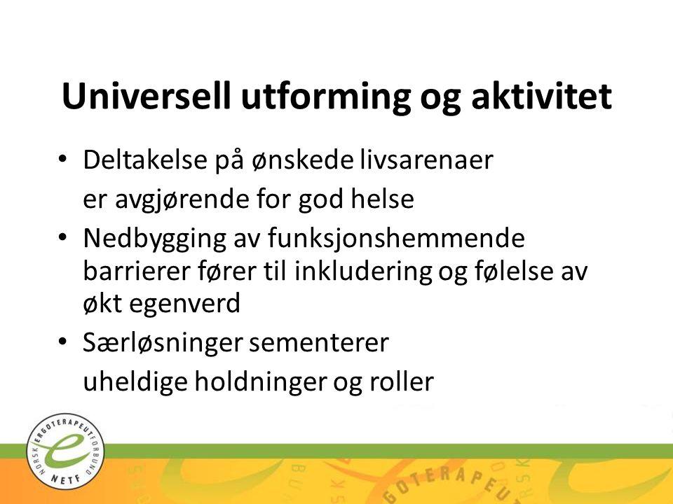 Universell utforming og aktivitet Deltakelse på ønskede livsarenaer er avgjørende for god helse Nedbygging av funksjonshemmende barrierer fører til in