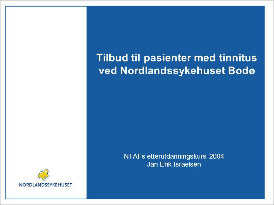 Tilbud til pasienter med tinnitus ved Nordlandssykehuset Bodø NTAFs etterutdanningskurs 2004 Jan Erik Israelsen