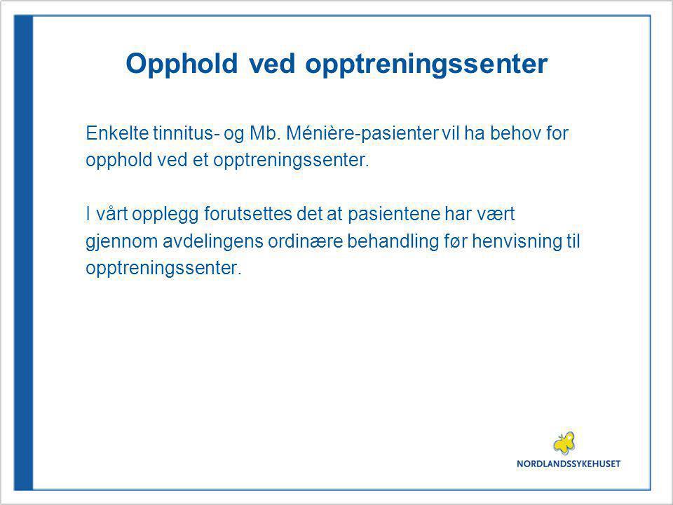 Opphold ved opptreningssenter Enkelte tinnitus- og Mb. Ménière-pasienter vil ha behov for opphold ved et opptreningssenter. I vårt opplegg forutsettes