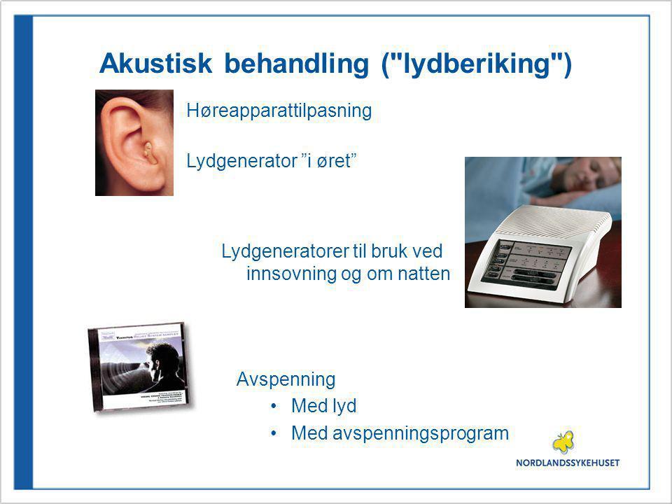Akustisk behandling ( lydberiking ) Høreapparattilpasning Lydgeneratorer til bruk ved innsovning og om natten Avspenning Med lyd Med avspenningsprogram Lydgenerator i øret