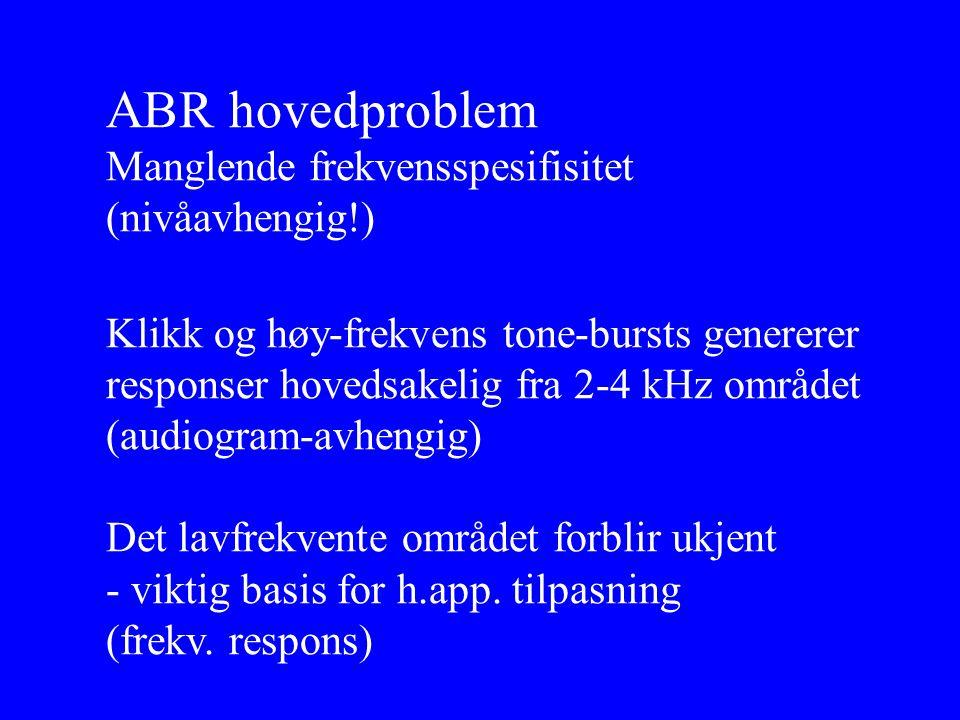 ABR hovedproblem Manglende frekvensspesifisitet (nivåavhengig!) Klikk og høy-frekvens tone-bursts genererer responser hovedsakelig fra 2-4 kHz området