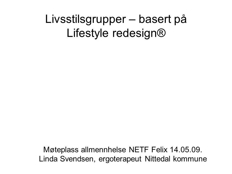 Livsstilsgrupper – basert på Lifestyle redesign® Møteplass allmennhelse NETF Felix 14.05.09. Linda Svendsen, ergoterapeut Nittedal kommune