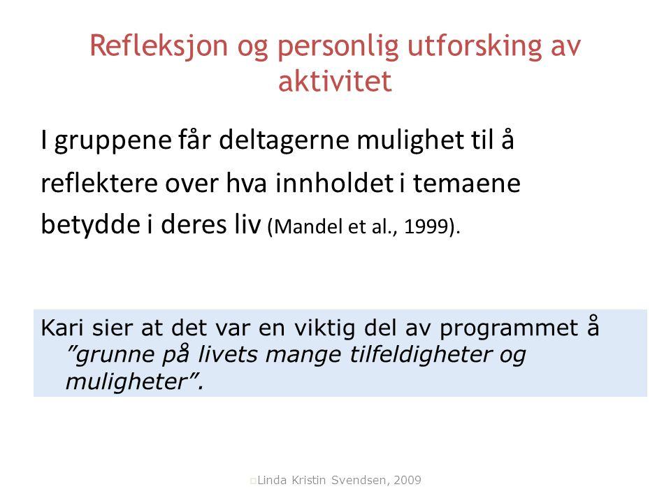  Linda Kristin Svendsen, 2009 Refleksjon og personlig utforsking av aktivitet I gruppene får deltagerne mulighet til å reflektere over hva innholdet