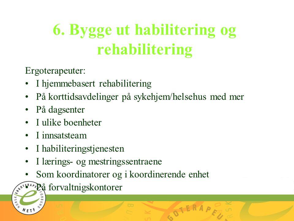 6. Bygge ut habilitering og rehabilitering Ergoterapeuter: I hjemmebasert rehabilitering På korttidsavdelinger på sykehjem/helsehus med mer På dagsent