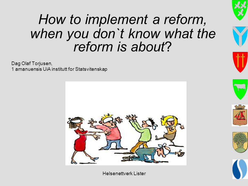 Helsenettverk Lister How to implement a reform, when you don`t know what the reform is about? Dag Olaf Torjusen, 1 amanuensis UiA institutt for Statsv