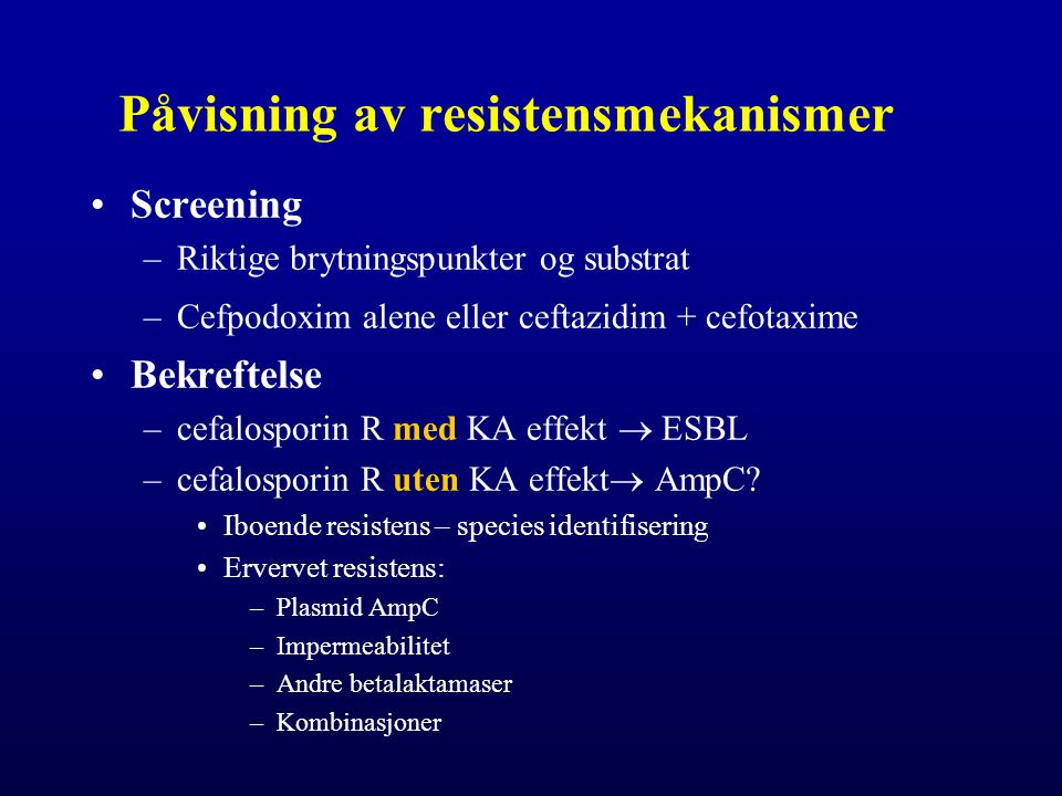 Påvisning av resistensmekanismer Screening –Riktige brytningspunkter og substrat –Cefpodoxim alene eller ceftazidim + cefotaxime Bekreftelse –cefalosporin R med KA effekt  ESBL –cefalosporin R uten KA effekt  AmpC.
