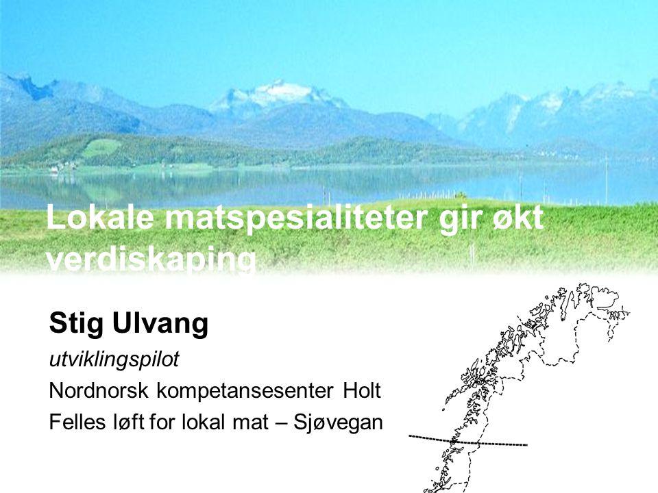 Lokale matspesialiteter gir økt verdiskaping Stig Ulvang utviklingspilot Nordnorsk kompetansesenter Holt Felles løft for lokal mat – Sjøvegan 19.