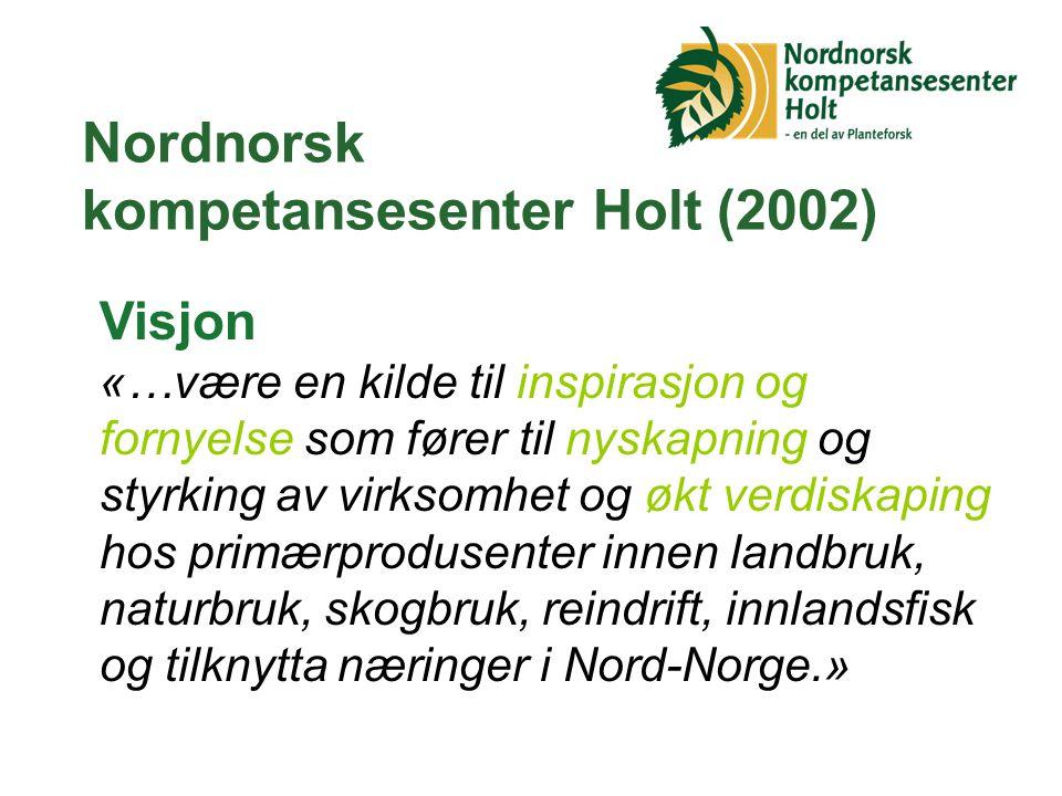 Nordnorsk kompetansesenter Holt (2002) Visjon «…være en kilde til inspirasjon og fornyelse som fører til nyskapning og styrking av virksomhet og økt verdiskaping hos primærprodusenter innen landbruk, naturbruk, skogbruk, reindrift, innlandsfisk og tilknytta næringer i Nord-Norge.»