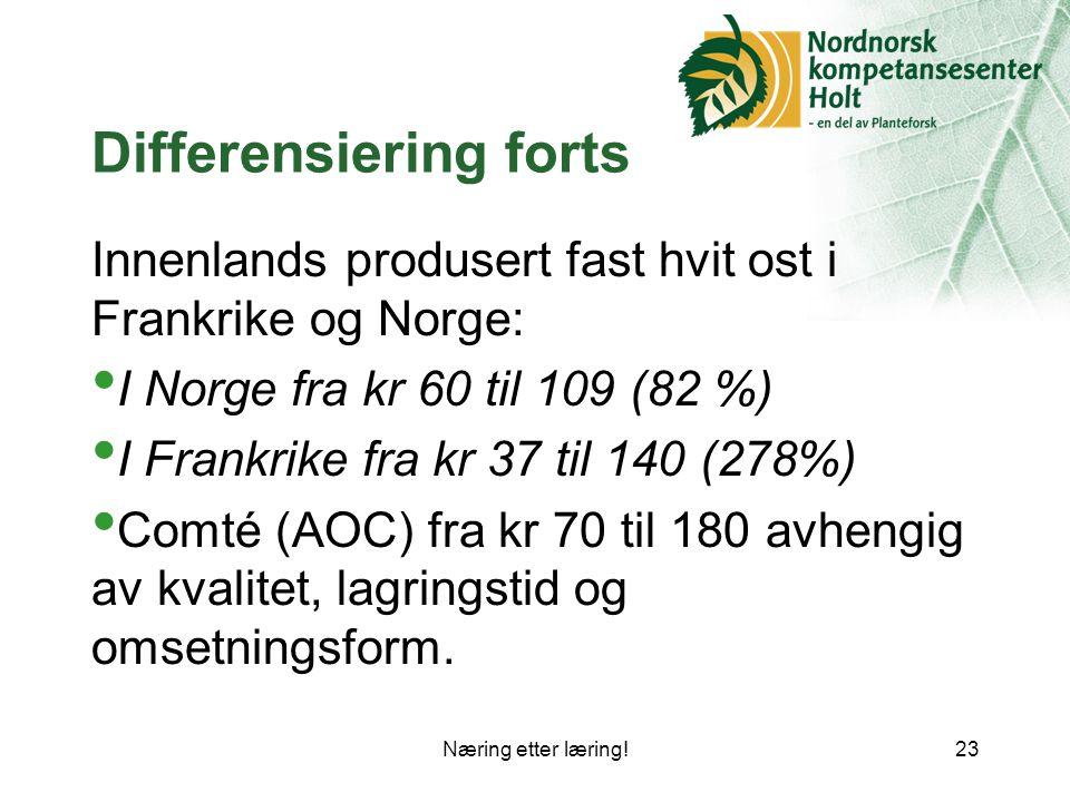 Næring etter læring!23 Differensiering forts Innenlands produsert fast hvit ost i Frankrike og Norge: I Norge fra kr 60 til 109 (82 %) I Frankrike fra kr 37 til 140 (278%) Comté (AOC) fra kr 70 til 180 avhengig av kvalitet, lagringstid og omsetningsform.