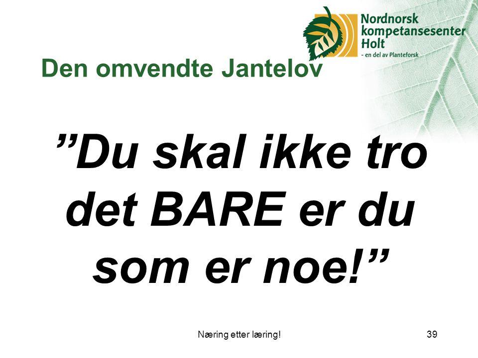 Næring etter læring!39 Den omvendte Jantelov Du skal ikke tro det BARE er du som er noe!