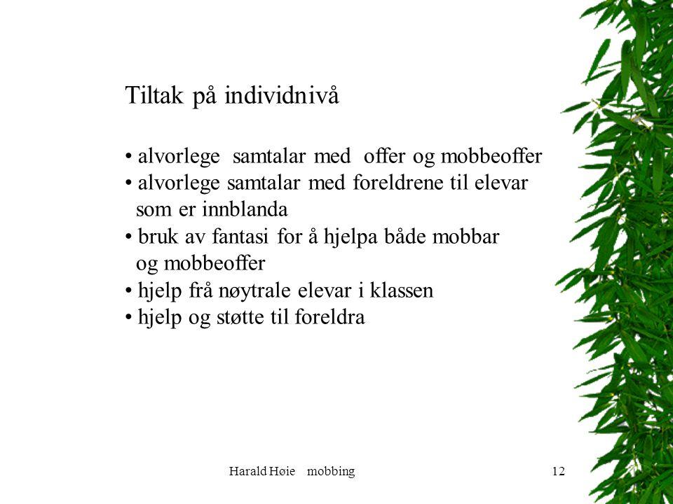 Harald Høie mobbing12 Tiltak på individnivå alvorlege samtalar med offer og mobbeoffer alvorlege samtalar med foreldrene til elevar som er innblanda bruk av fantasi for å hjelpa både mobbar og mobbeoffer hjelp frå nøytrale elevar i klassen hjelp og støtte til foreldra