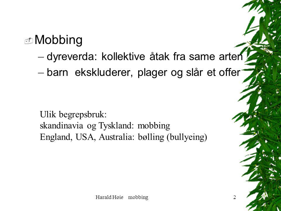 Harald Høie mobbing2  Mobbing –dyreverda: kollektive åtak fra same arten –barn ekskluderer, plager og slår et offer Ulik begrepsbruk: skandinavia og Tyskland: mobbing England, USA, Australia: bølling (bullyeing)