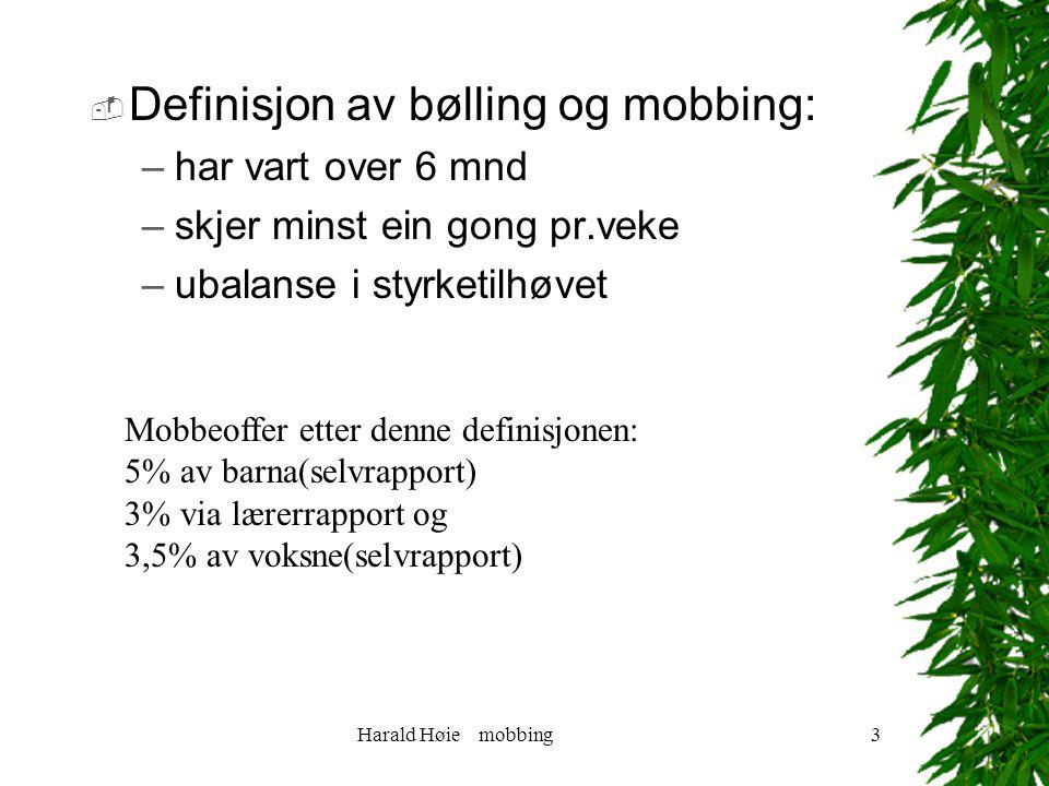 Harald Høie mobbing3  Definisjon av bølling og mobbing: –har vart over 6 mnd –skjer minst ein gong pr.veke –ubalanse i styrketilhøvet Mobbeoffer etter denne definisjonen: 5% av barna(selvrapport) 3% via lærerrapport og 3,5% av voksne(selvrapport)