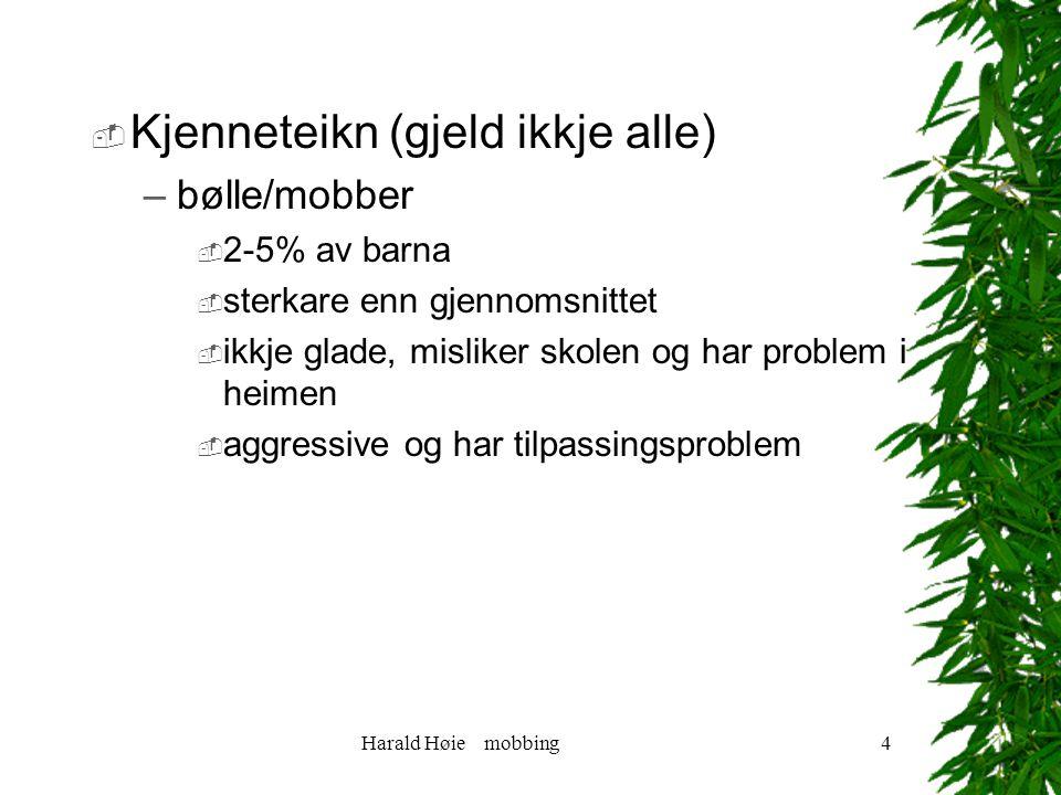 Harald Høie mobbing4  Kjenneteikn (gjeld ikkje alle) –bølle/mobber  2-5% av barna  sterkare enn gjennomsnittet  ikkje glade, misliker skolen og har problem i heimen  aggressive og har tilpassingsproblem