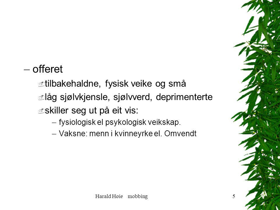 Harald Høie mobbing5 –offeret  tilbakehaldne, fysisk veike og små  låg sjølvkjensle, sjølvverd, deprimenterte  skiller seg ut på eit vis: –fysiologisk el psykologisk veikskap.