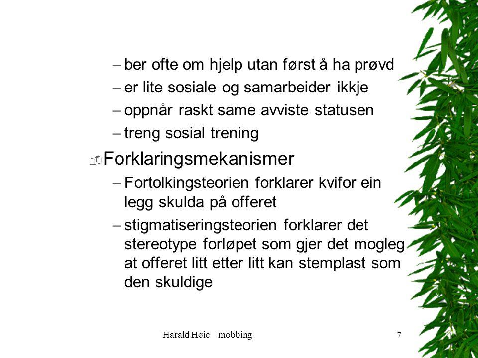 Harald Høie mobbing7 –ber ofte om hjelp utan først å ha prøvd –er lite sosiale og samarbeider ikkje –oppnår raskt same avviste statusen –treng sosial trening  Forklaringsmekanismer –Fortolkingsteorien forklarer kvifor ein legg skulda på offeret –stigmatiseringsteorien forklarer det stereotype forløpet som gjer det mogleg at offeret litt etter litt kan stemplast som den skuldige