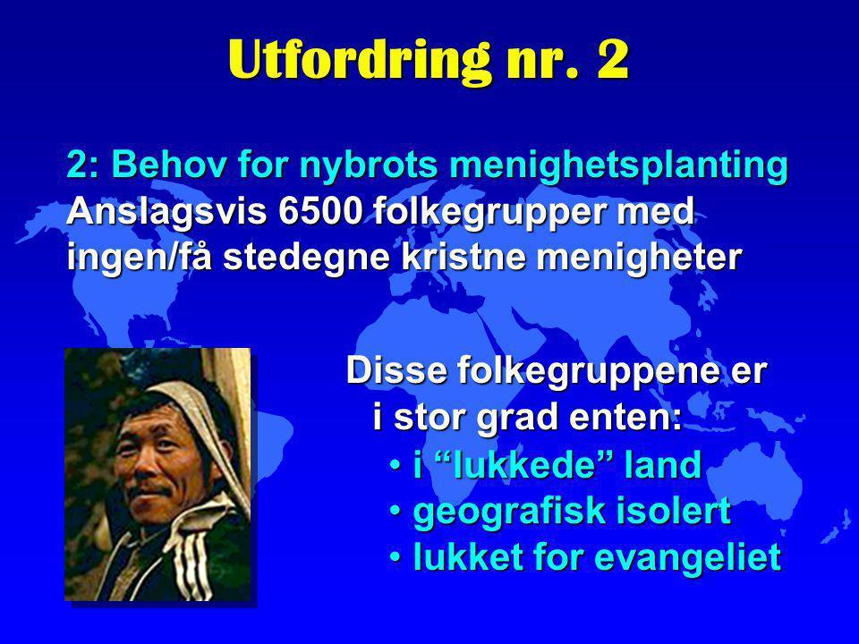 Utfordring nr. 2 2: Behov for nybrots menighetsplanting Anslagsvis 6500 folkegrupper med ingen/få stedegne kristne menigheter Disse folkegruppene er i
