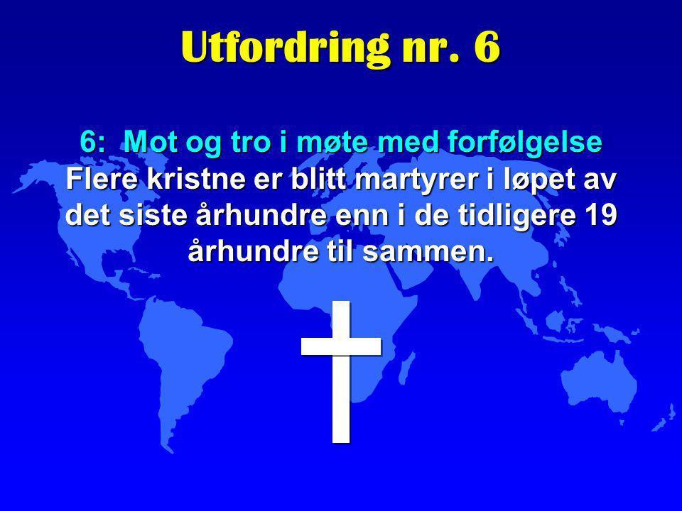 6: Mot og tro i møte med forfølgelse Flere kristne er blitt martyrer i løpet av det siste århundre enn i de tidligere 19 århundre til sammen. Utfordri