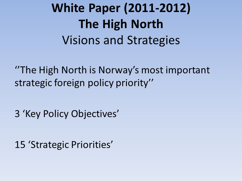 White Paper (2011-2012) The High North Visions and Strategies ''The High North is Norway's most important strategic foreign policy priority'' 3 'Key P