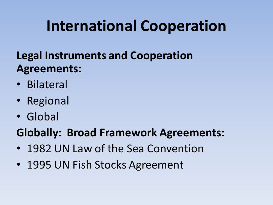 International Cooperation Legal Instruments and Cooperation Agreements: Bilateral Regional Global Globally: Broad Framework Agreements: 1982 UN Law of the Sea Convention 1995 UN Fish Stocks Agreement
