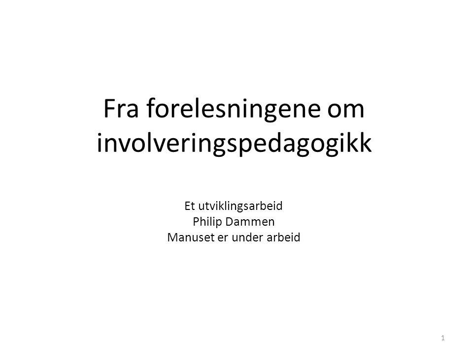 1 Fra forelesningene om involveringspedagogikk Et utviklingsarbeid Philip Dammen Manuset er under arbeid