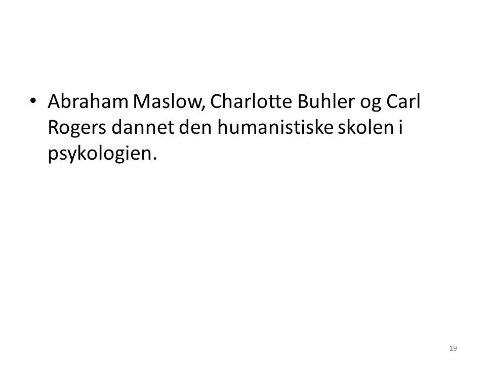 19 Abraham Maslow, Charlotte Buhler og Carl Rogers dannet den humanistiske skolen i psykologien.