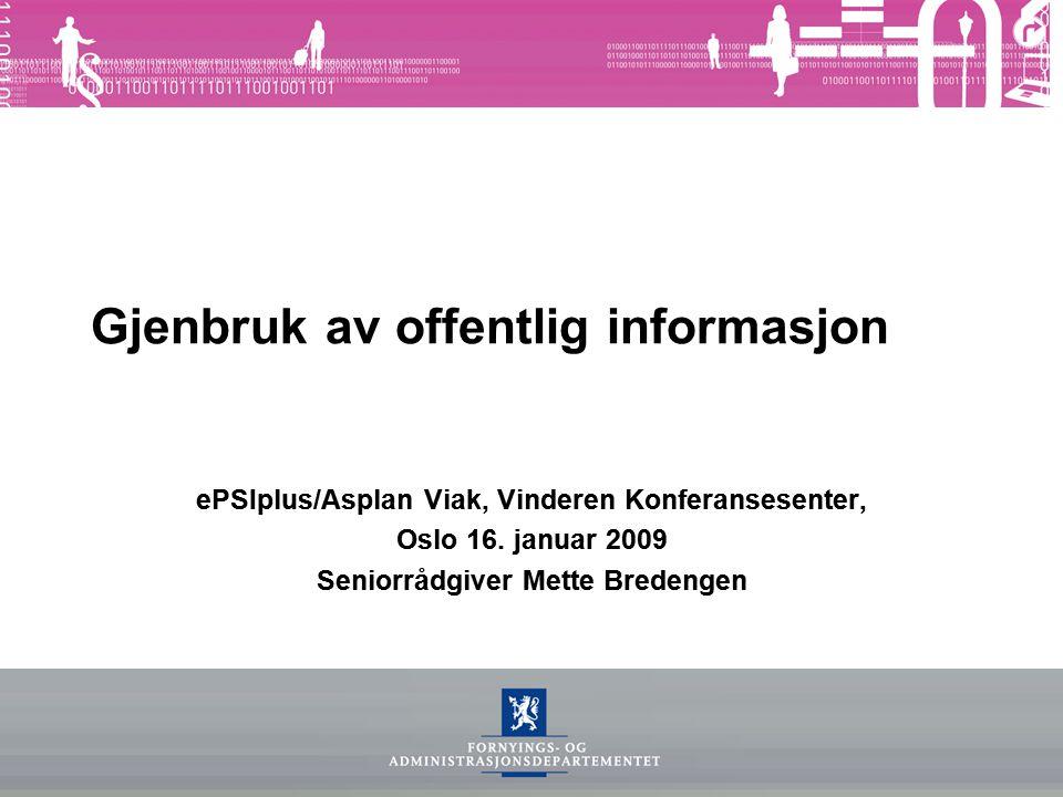 Gjenbruk av offentlig informasjon ePSIplus/Asplan Viak, Vinderen Konferansesenter, Oslo 16. januar 2009 Seniorrådgiver Mette Bredengen