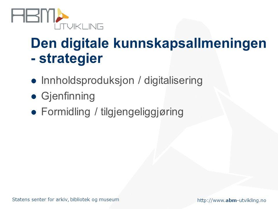 http://www.abm-utvikling.no Statens senter for arkiv, bibliotek og museum Den digitale kunnskapsallmeningen - strategier Innholdsproduksjon / digitalisering Gjenfinning Formidling / tilgjengeliggjøring