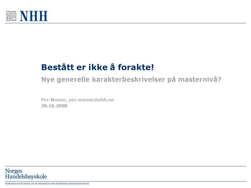 28.10.2008 Per Manne, per.manne@nhh.no Bestått er ikke å forakte! Nye generelle karakterbeskrivelser på masternivå?
