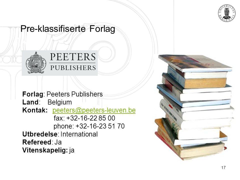 17 Pre-klassifiserte Forlag Forlag: Peeters Publishers Land: Belgium Kontak: peeters@peeters-leuven.be fax: +32-16-22 85 00 phone: +32-16-23 51 70peeters@peeters-leuven.be Utbredelse: International Refereed: Ja Vitenskapelig: ja